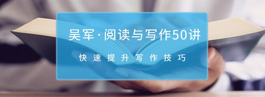 吴军・阅读与写作50讲,快速提升写作技巧