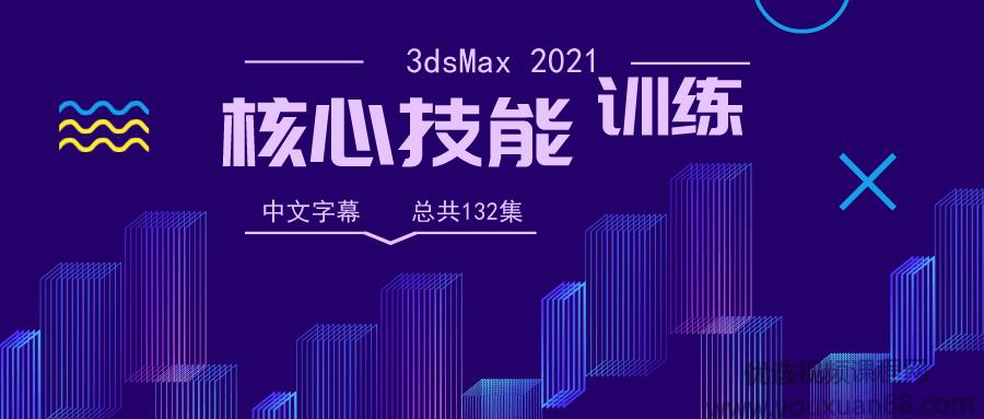 3dsMax 2021全面核心技能训练视频教程【中文字幕】