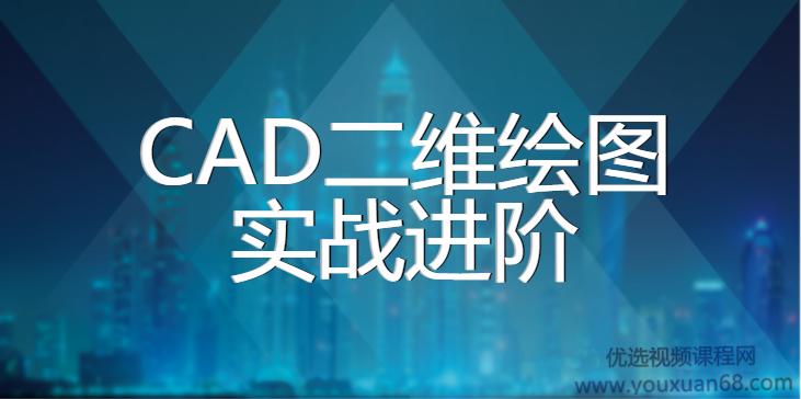 CAD2020二维绘图实战进阶课程【112课视频+全套课件】
