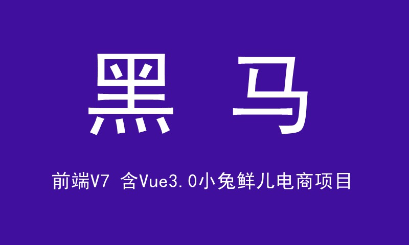 黑马前端V7【含Vue3.0小兔鲜儿电商项目】